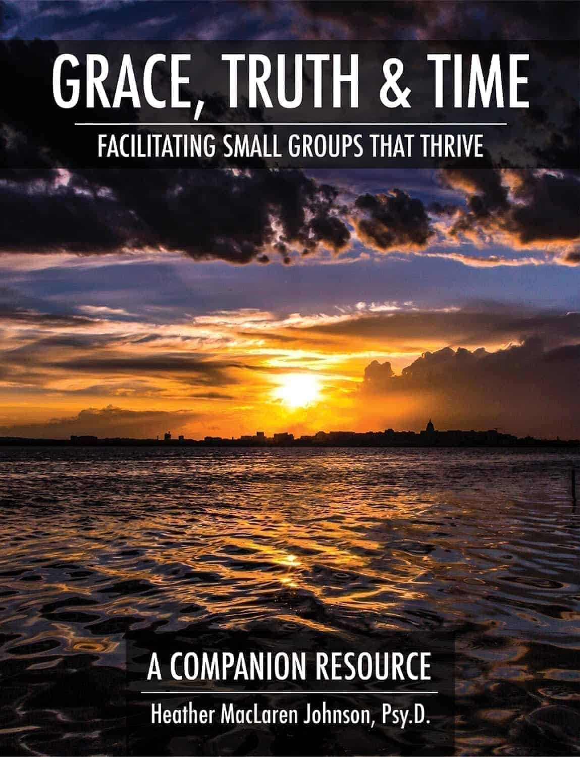 Grace, Truth & Time: Facilitating Small Groups That Thrive