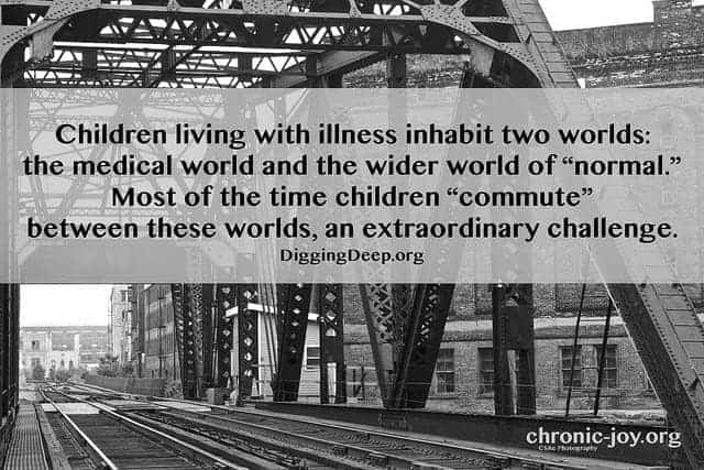 """""""Children living with illness inhabit two worlds: the medical world and the wider world of """"normal."""" Most of the time children 'commute' between these worlds, an extraordinary challenge."""" DiggingDeep.org"""