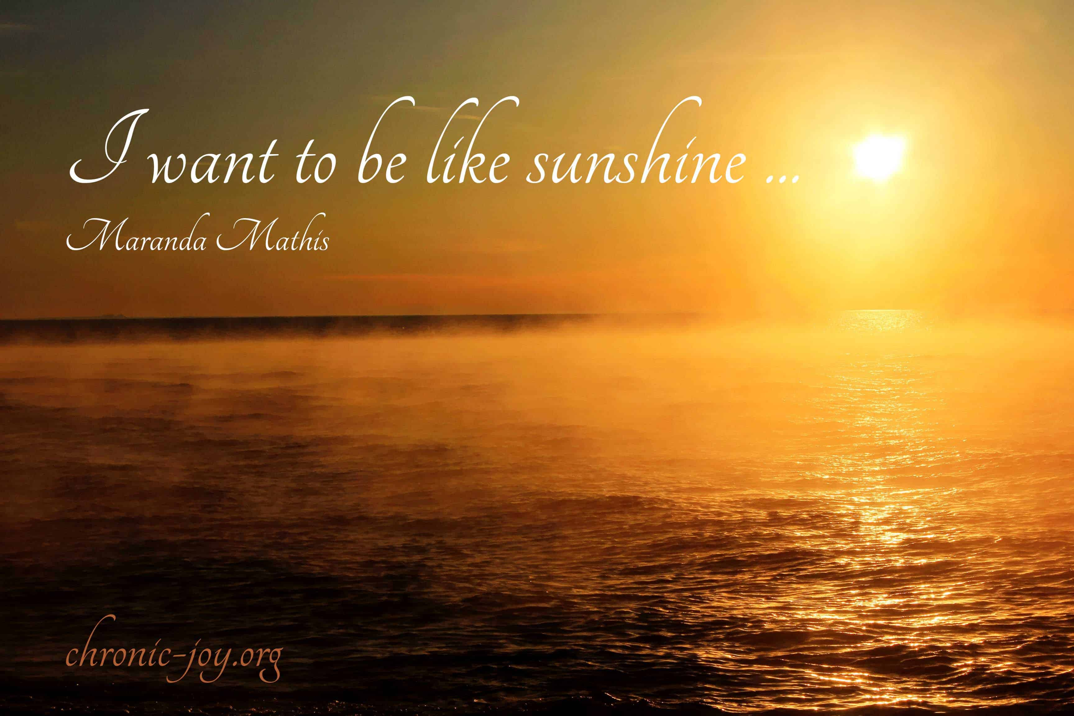 I want to be like sunshine ...