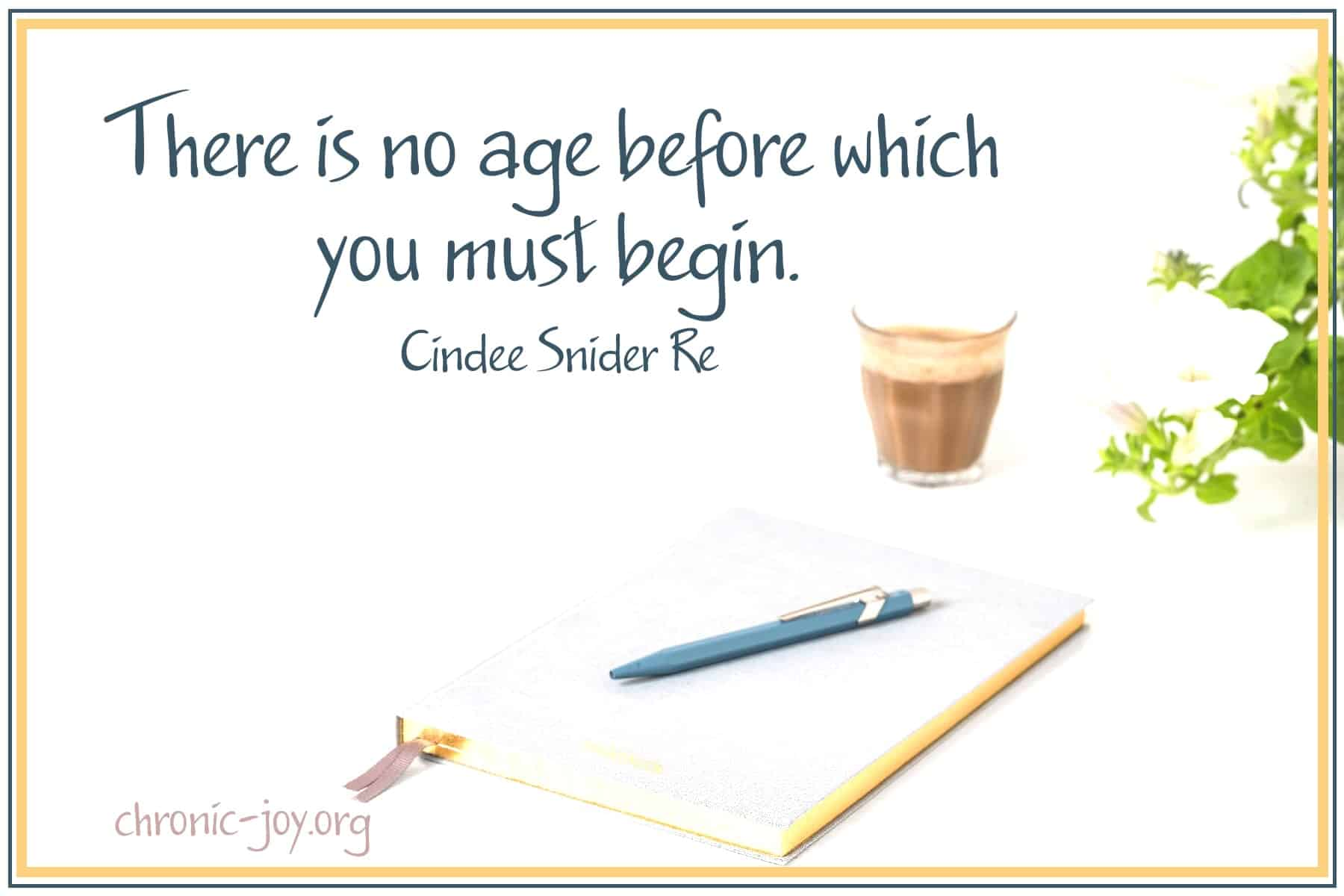 """There is no age before which you must begin."" Cindee Snider Re"