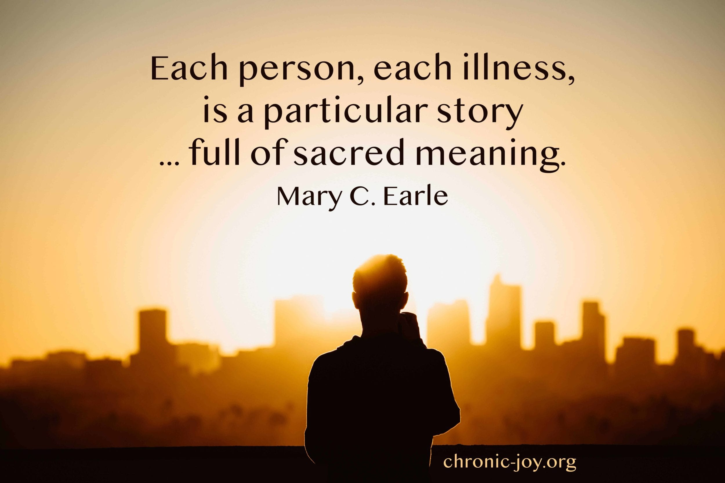 Each person, each illness, is a particular story ... full of sacred meaning. Mary C. Earle