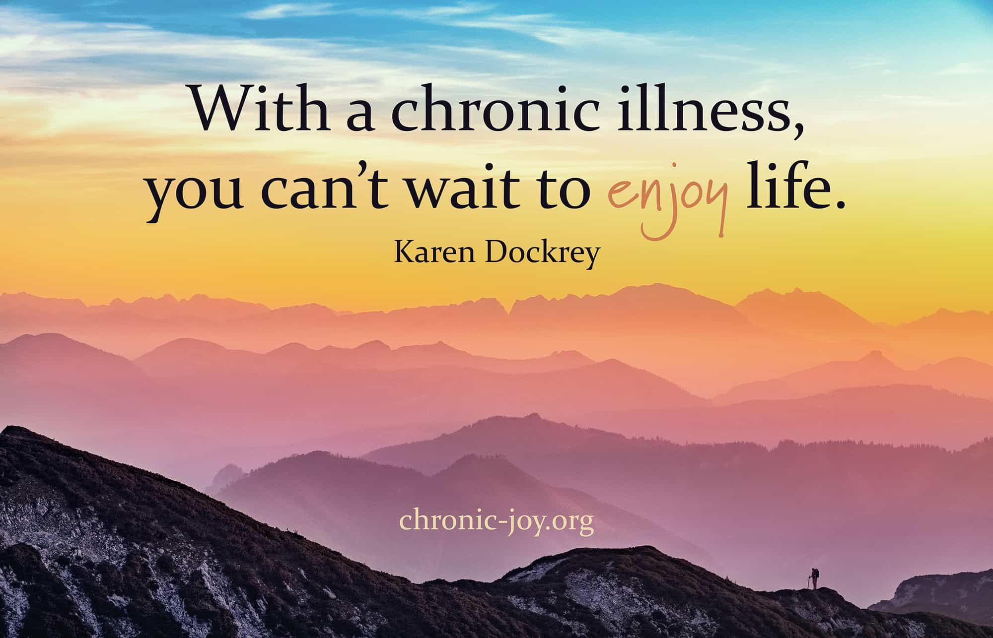 With a chronic illness, you can't wait to enjoy life.