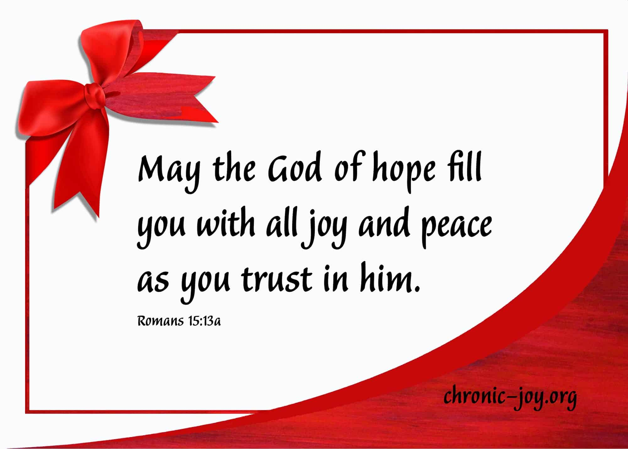 May the God of hope fill you with all joy and peace as you trust in him.