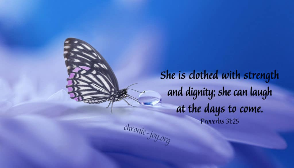 She is clothed with strength and dignity; she can laugh at the days to come.