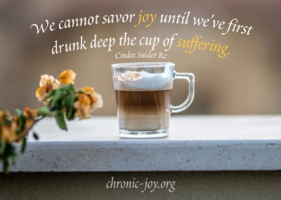 """""""We cannot savor joy until we've first drunk deep the cup of suffering."""" Cindee Snider Re"""