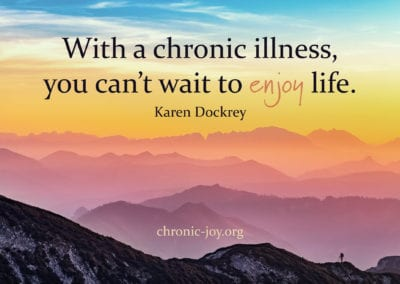 With a chronic illness you can't wait to enjoy life.