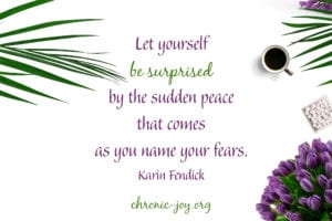 Let yourself be surprised by the sudden peace that comes as you name your fears. ~ Karin Fendick