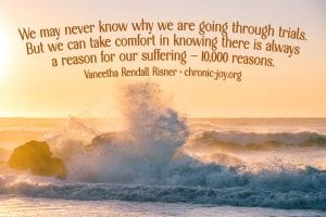 """""""We may never know why we are going through trials. But we can take comfort in knowing there is always a reason for our suffering — 10,000 reasons."""" Vaneetha Rendall Risner"""