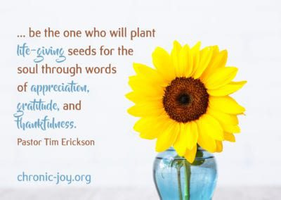 """""""... be the one who will plant the life-giving seeds for the soul through words of appreciation, gratitude, and thankfulness."""" Pastor Tim Erickson"""