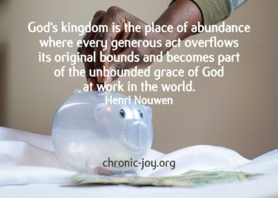 """""""God's kingdom is the place of abundance where every generous act overflows its original bounds and becomes part of the unbounded grace of God at work in the world."""" Henri Nouwen"""