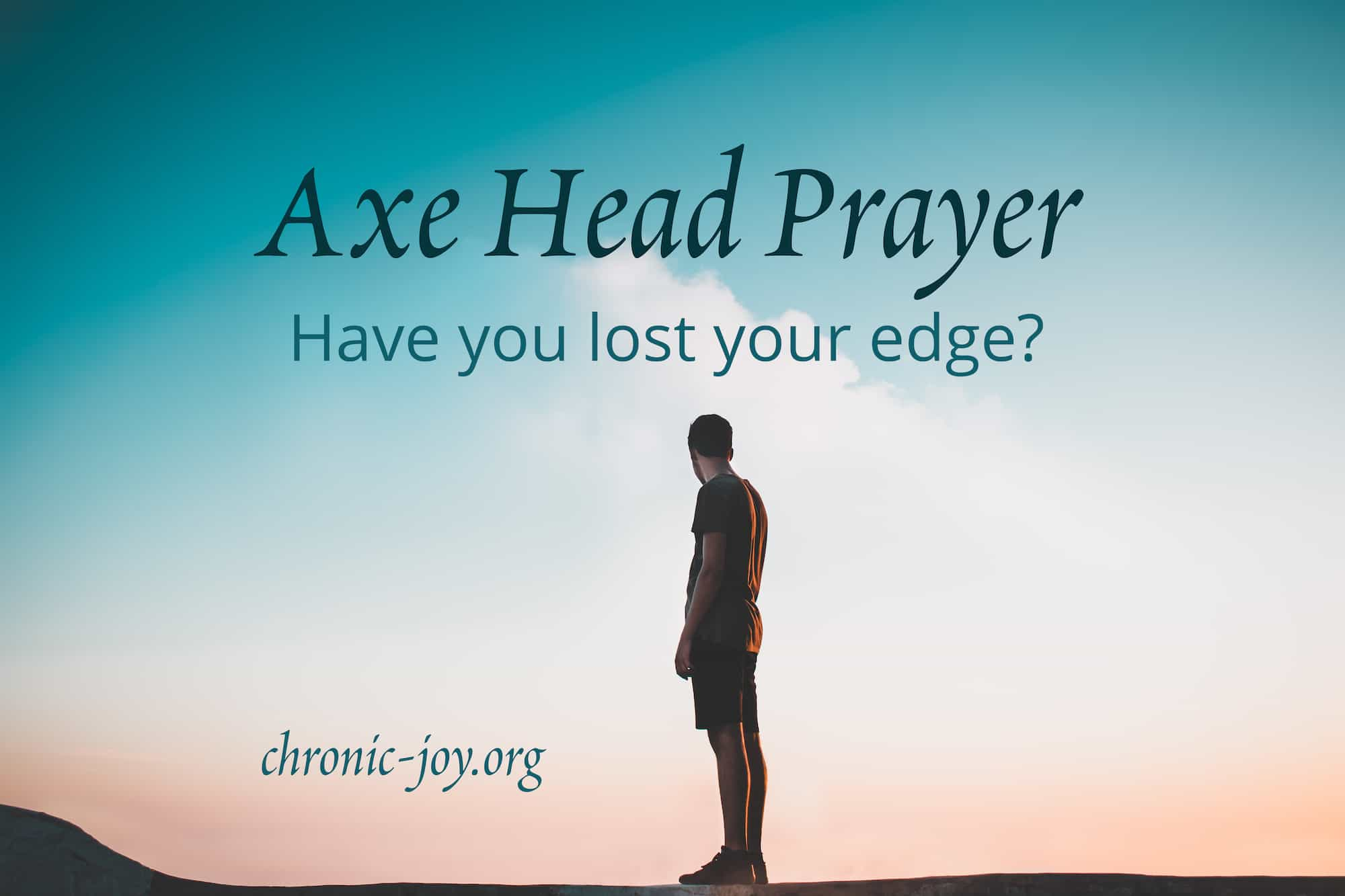 Axe Head Prayer • Have you lost your edge?