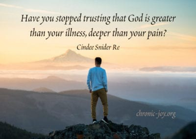 Have you stopped trusting that God is greater than your illness, deeper than your pain? Cindee Snider Re