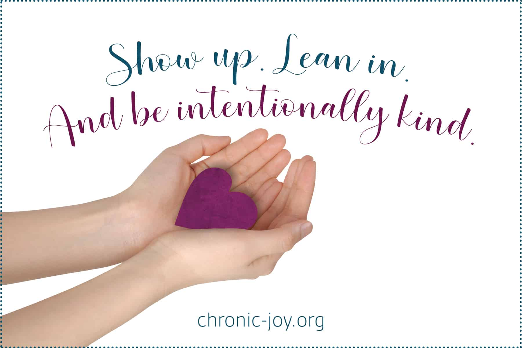 Show up. Lean in. And be intentionally kind.