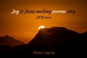 """Joy is Jesus making sorrow sing."" Jill Briscoe"