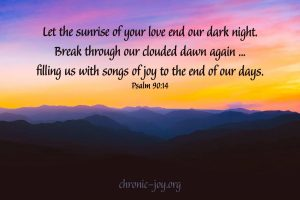 """Let the sunrise of your love end our dark night. Break through our clouded dawn again ... filling us with songs of joy to the end of our days. ""Psalm 90:14 TPT"