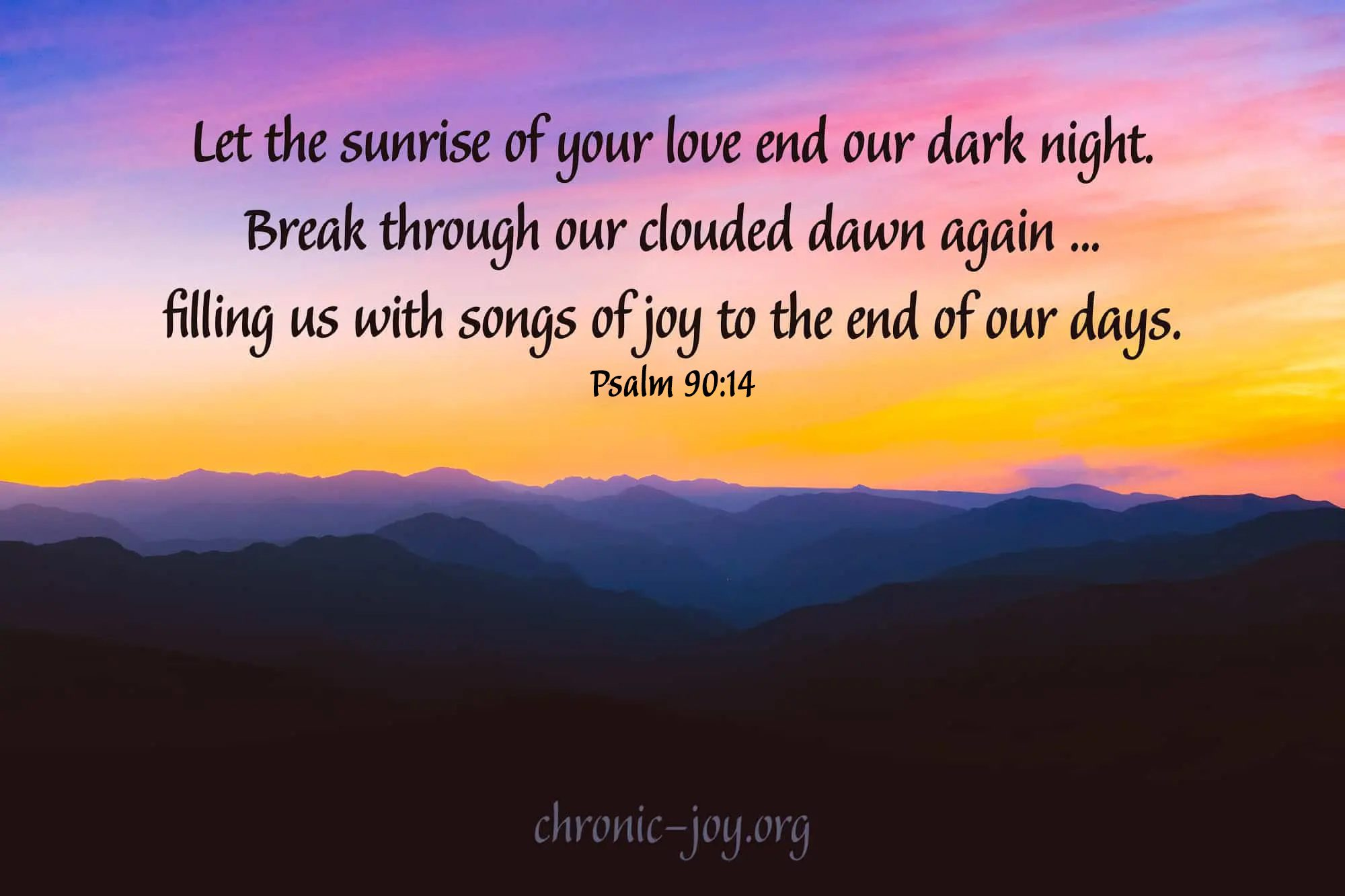 """""""Let the sunrise of your love end our dark night. Break through our clouded dawn again ... filling us with songs of joy to the end of our days. """"Psalm 90:14 TPT"""