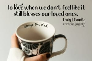 """""""To love when we don't feel like it still blesses our loved ones."""" Emily J. Maurits"""