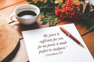 """My grace is sufficient for you, for my power is made perfect in weakness."" 2 Corinthians 12:9"