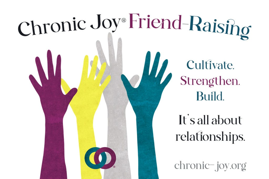 Chronic Joy® Friend-Raising • Cultivate. Strengthen. Build. It's all about relationships.