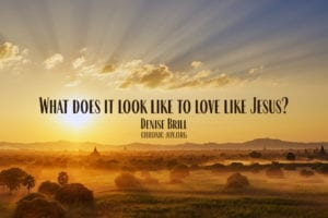What does it look like to love like Jesus? Denise Brill