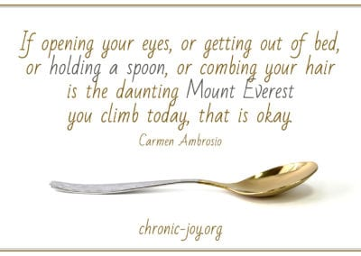"""If opening your eyes, or getting out of bed, or holding a spoon, or combing your hair is the daunting Mount Everest you climb today, that is okay."" Carmen Ambrosio"