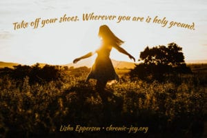 """""""Take off your shoes. Wherever you are is holy ground."""" Lisha Epperson"""