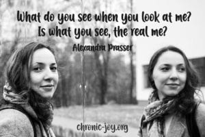 """What do you see when you look at me? Is what you see, the real me?"" Alexandra Prasser"