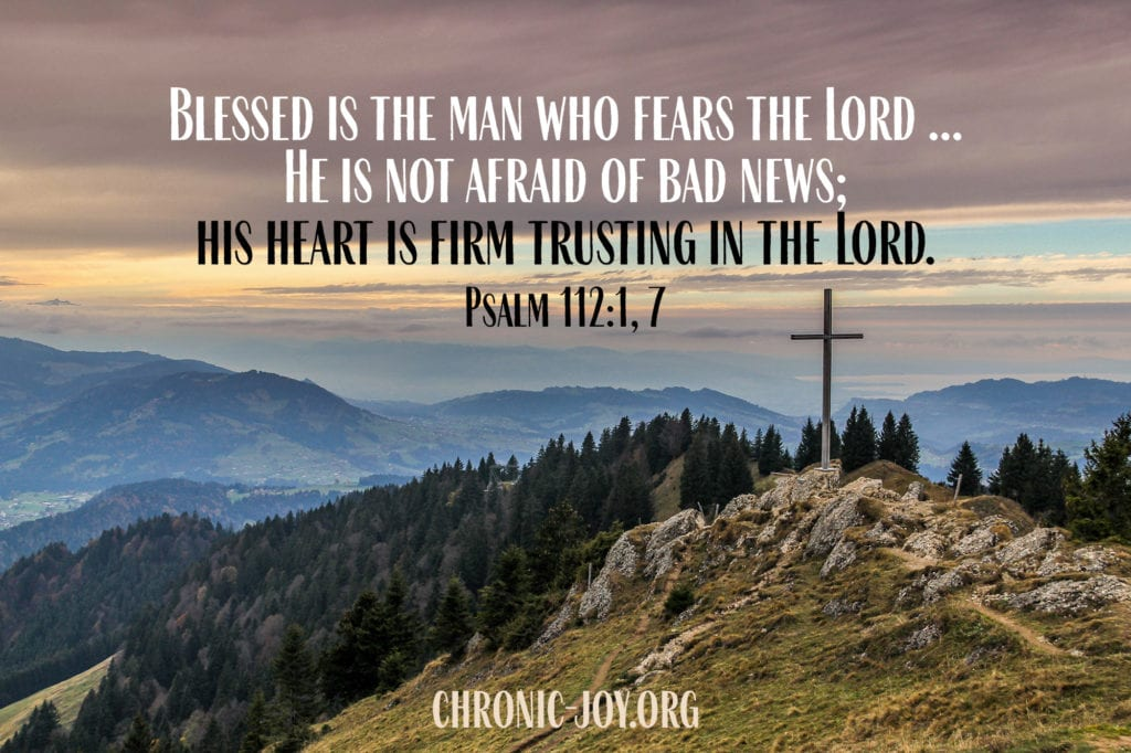 """""""Blessed is the man who fears the Lord ... He is not afraid of bad news; his heart is firm trusting in the Lord."""" Psalm 112:1, 7"""