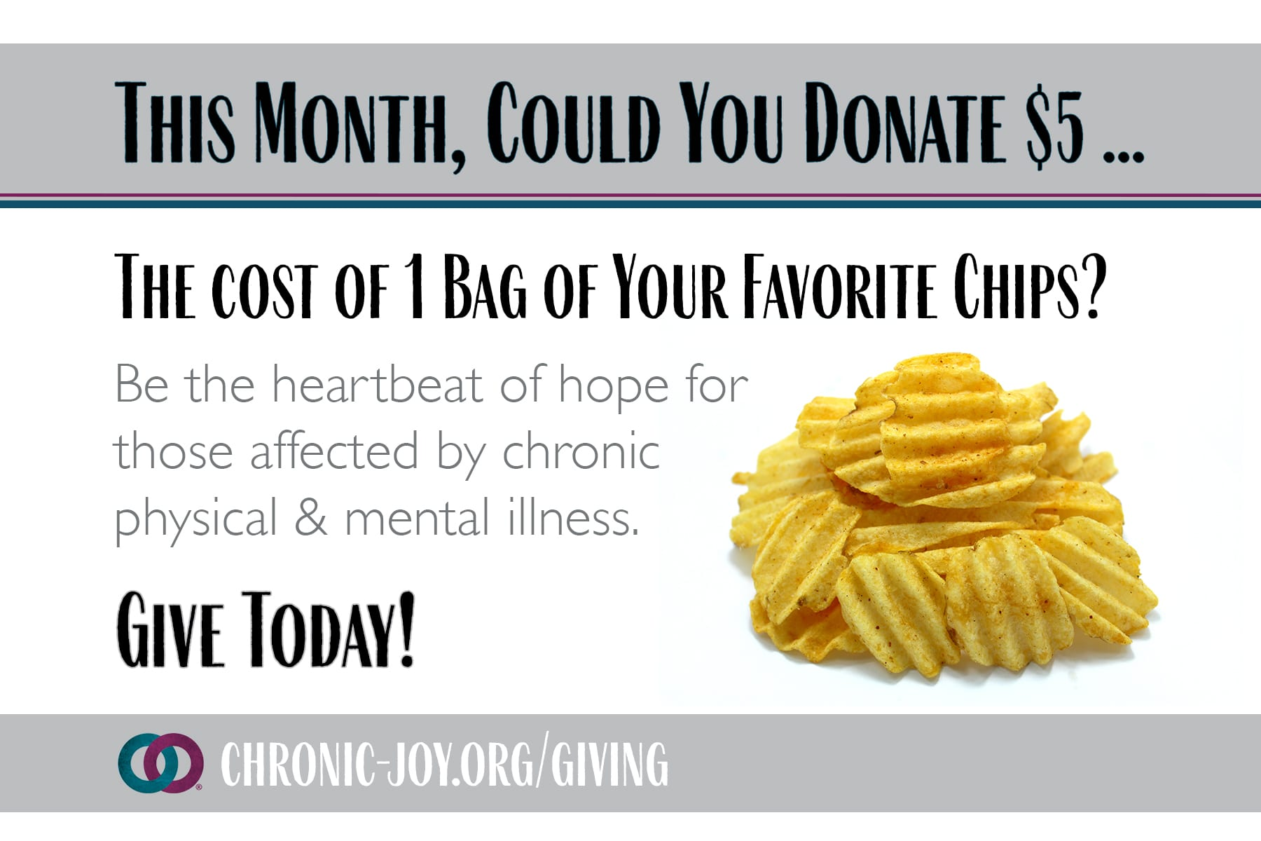 This month, could you donate $5 ... The Cost of 1 Bag of Your Favorite Chips?