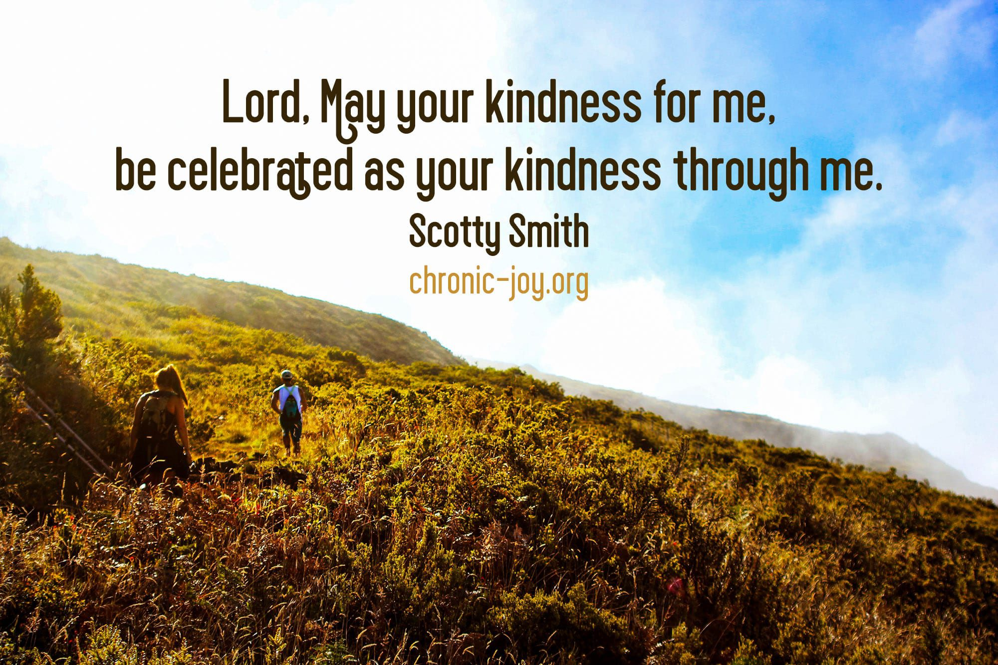 """""""Lord, Lay your kindness for me, be celebrated as your kindness through me."""" Scotty Smith"""