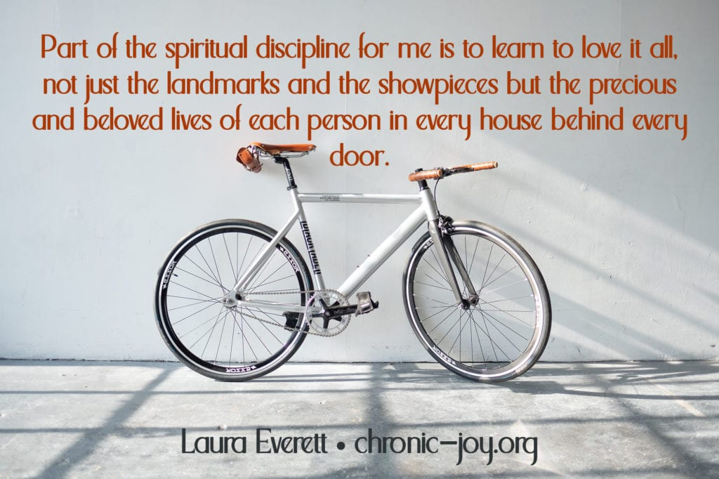 """Part of the spiritual discipline for me is to learn to love it all, not just the landmarks and the showpieces but the precious and beloved lives of each person in every house behind every door."" Laura Everett"
