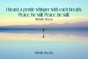 """I heard a gentle whisper with each breath: Peace, be still. Peace, be still. "" Michelle Ortega"