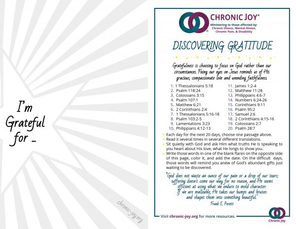 Chronic Illness Toolbox • Discovering Gratitude Gratefulness is choosing to focus on God rather than ourcircumstances. Fixing our eyes on Jesus reminds us of His gracious, compassionate love and unending faithfulness.