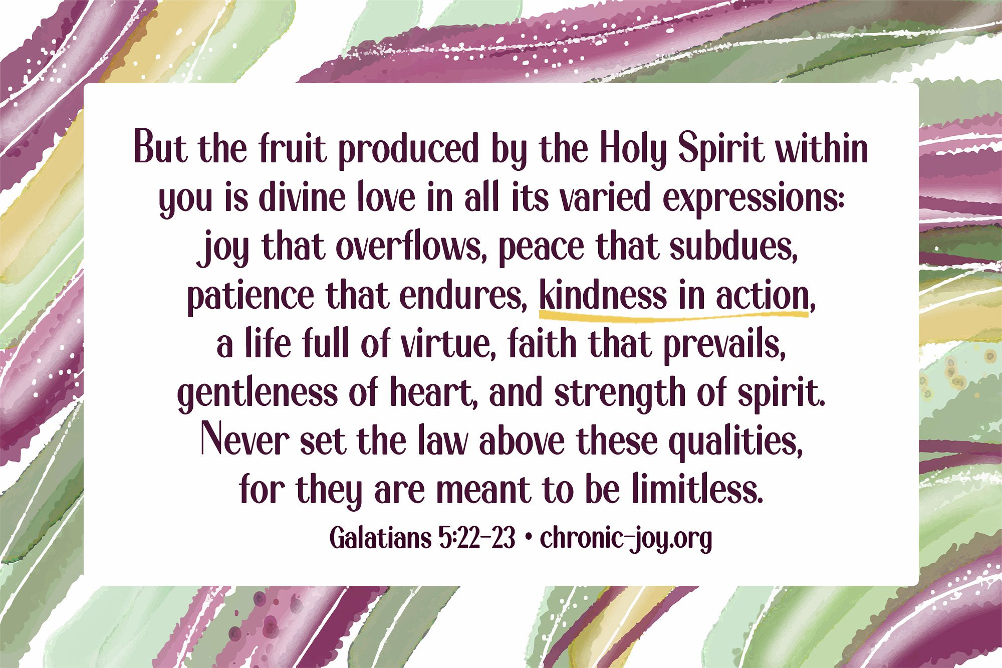 """""""But the fruit produced by the Holy Spirit within you is divine love in all its varied expressions: joy that overflows, peace that subdues, patience that endures, kindness in action, a life full of virtue, faith that prevails, gentleness of heart, and strength of spirit. Never set the law above these qualities, for they are meant to be limitless."""" Galatians 5:22-23 TPT"""