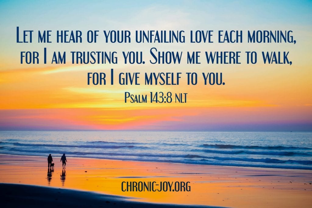 """""""Let me hear of your unfailing love each morning, for I am trusting you. Show me where to walk, for I give myself to you."""" Psalm 143:8 NLT"""