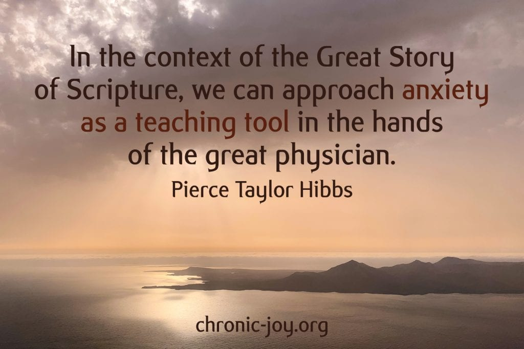 """""""In the context of the Great Story of Scripture, we can approach anxiety as a teaching tool in the hands of the great physician."""" Pierce Taylor Hibbs"""