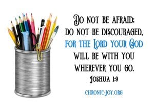 """""""Have I not commanded you? Be strong and courageous. Do not be afraid; do not be discouraged, for the Lord your God will be with you wherever you go."""" Joshua 1:9 NIV"""