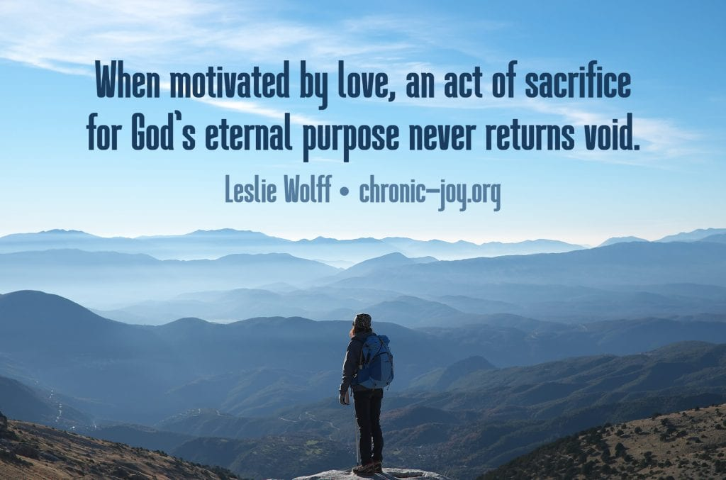 """""""When motivated by love, an act of sacrifice for God's eternal purpose never returns void."""" Leslie Wolff"""