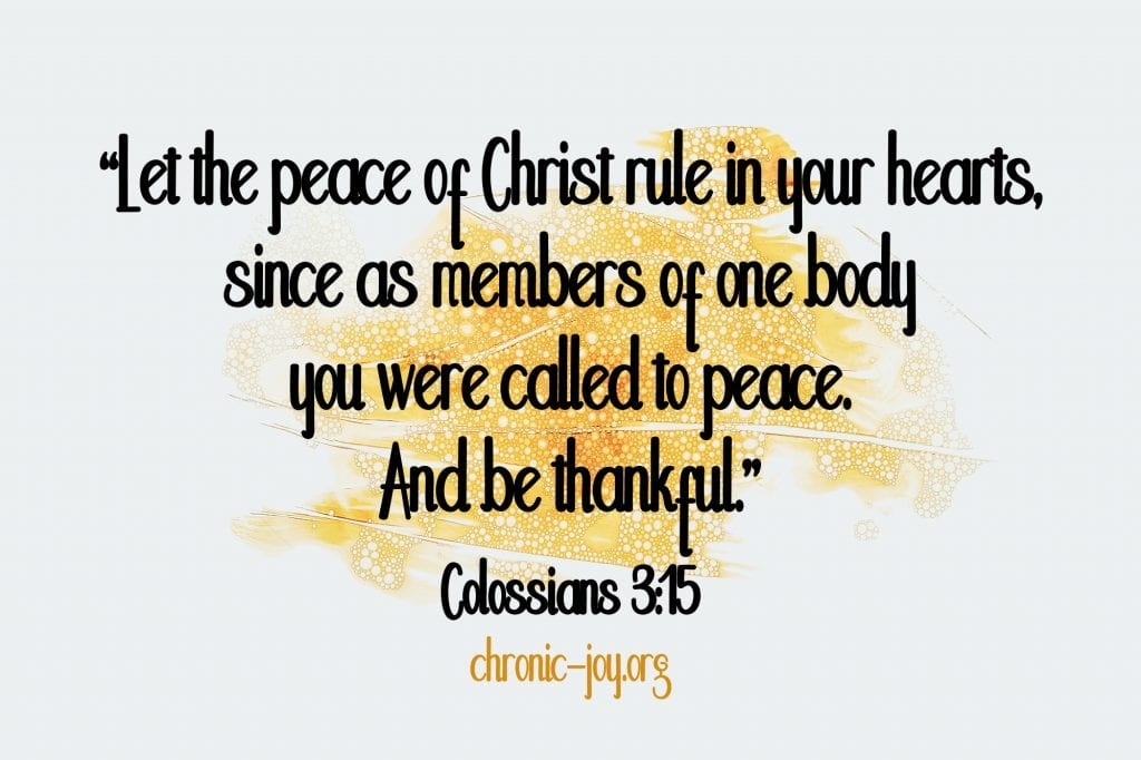 """""""Let the peace of Christ rule in your hearts, since as members of one body you were called to peace. And be thankful."""" Colossians 3:15"""