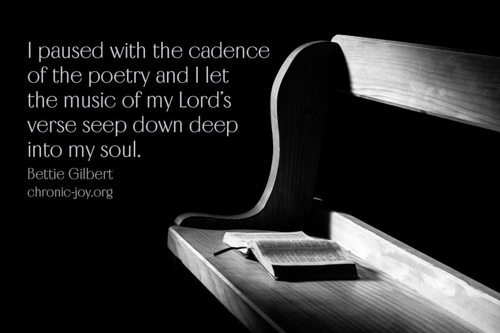 """I paused with the cadence of the poetry and I let the music of my Lord's verse seep down deep into my soul."" Bettie Gilbert"