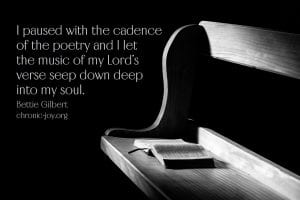 """""""I paused with the cadence of the poetry and I let the music of my Lord's verse seep down deep into my soul."""" Bettie Gilbert"""