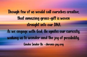 """""""Though few of us would call ourselves creative, that amazing grace-gift is woven straight into our DNA. As we engage with God, He ignites our curiosity, waking us to wonder and the joy of possibility."""" Cindee Snider Re"""