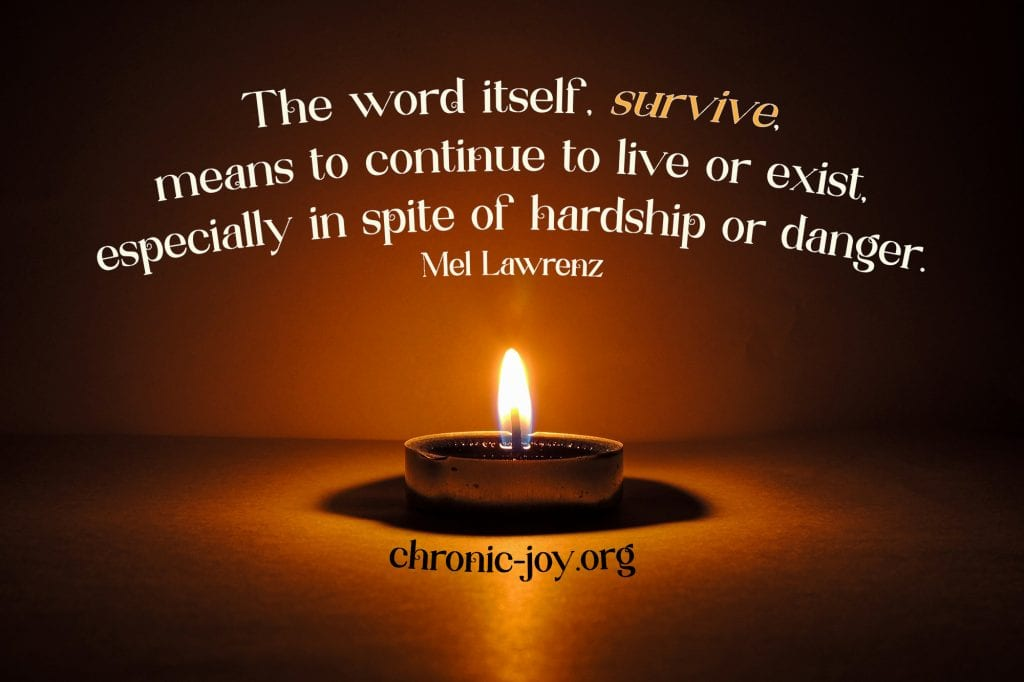 """""""The word itself, survive, means to continue to live or exist, especially in spite of hardship or danger."""" Mel Lawrenz"""