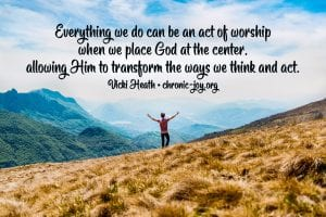 """""""Everything we do can be an act of worship when we place God at the center, allowing Him to transform the ways we think and act."""" Vicki Heath"""