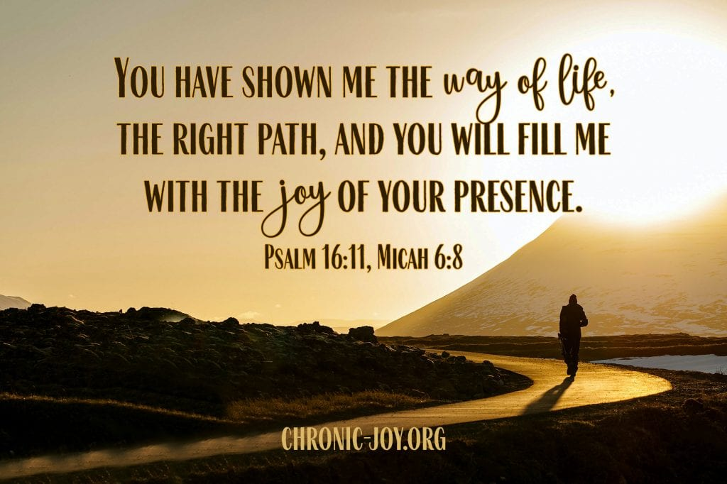 You have shown me the way of life, the right path, and you will fill me with the joy of your presence. Psalm 16:11, Micah 6:8