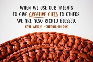 """""""When we use our talents to give creative gifts to others, we are also richly blessed."""" Gayl Wright"""