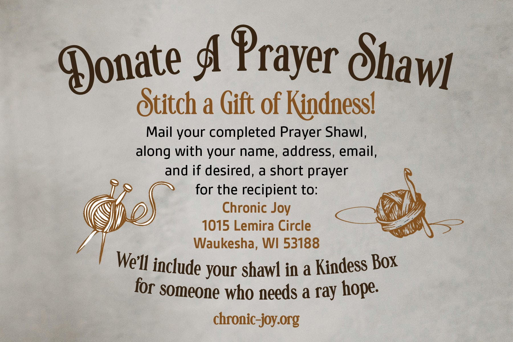 Donate A Prayer Shawl • Stitch a Gift of Kindness Mail your completed Prayer Shawl, along with your name, address, email, and if desired, a short prayer for the recipient to: Chronic Joy, 1015 Lemira Circle, Waukesha, WI 53188. We'll include your shawl in a Kindness Box for someone who needs a ray of hope.