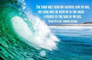 """""""The Lord will send his faithful love by day; his song will be with me in the night — a prayer to the God of my life."""" Psalm 42:8 CSB"""