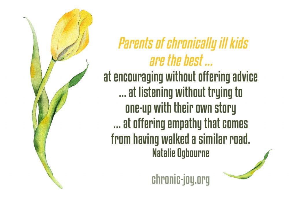 """""""Parents of chronically ill kids are the best ... at encouraging without offering advice ... at listening without trying to one-up with their own story ... at offering empathy that comes from having walked a similar road."""" Natalie Ogbourne"""