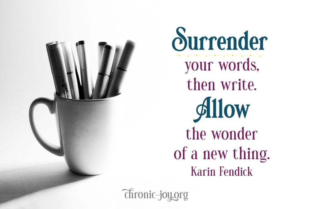 """""""Surrender your words, then write. Allow the wonder of a new thing."""" Karin Fendick"""